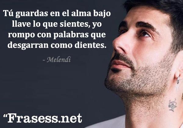 Frases de Melendi - Tú guardas en el alma bajo llave lo que sientes, yo rompo con palabras que desgarran como dientes.