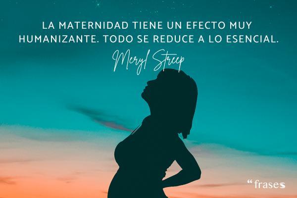 Frases de Meryl Streep - La maternidad tiene un efecto muy humanizante. Todo se reduce a lo esencial.