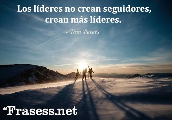 Frases de liderazgo - Los líderes no crean seguidores, crean más líderes.