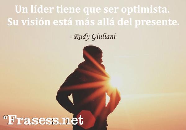 Frases de liderazgo - Un líder tiene que ser optimista. Su visión está más allá del presente.