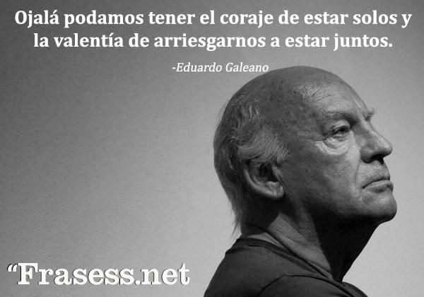 +60 Frases de Eduardo Galeano para Reflexionar - Ojalá podamos tener el coraje de estar solos y la valentía de arriesgarnos a estar juntos.