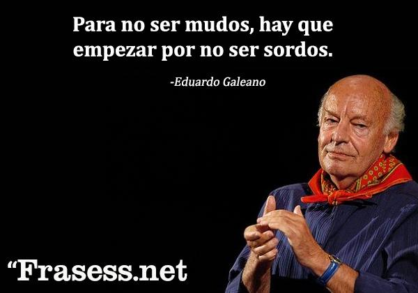 +60 Frases de Eduardo Galeano para Reflexionar - Para no ser mudos, hay que empezar por no ser sordos.