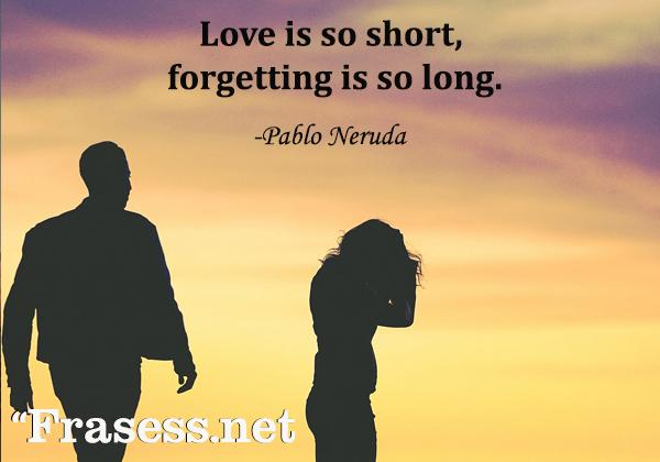 Frases de la vida en inglés con traducción - Love is so short, forgetting is so long. (El amor es muy breve, el olvido tan duradero)