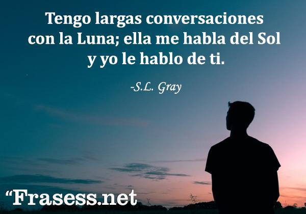 Frases de la Luna - Tengo largas conversaciones con la Luna; ella me habla del Sol y yo le hablo de ti.