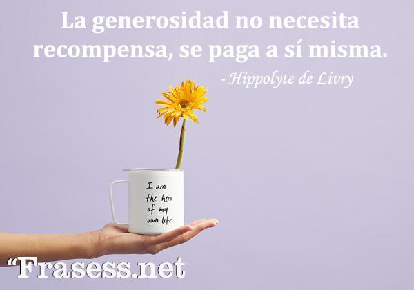 Frases de generosidad - La generosidad no necesita recompensa, se paga a sí misma.