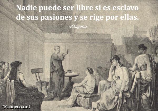 Frases de Pitágoras - Nadie puede ser libre si es esclavo de sus pasiones y se rige por ellas.