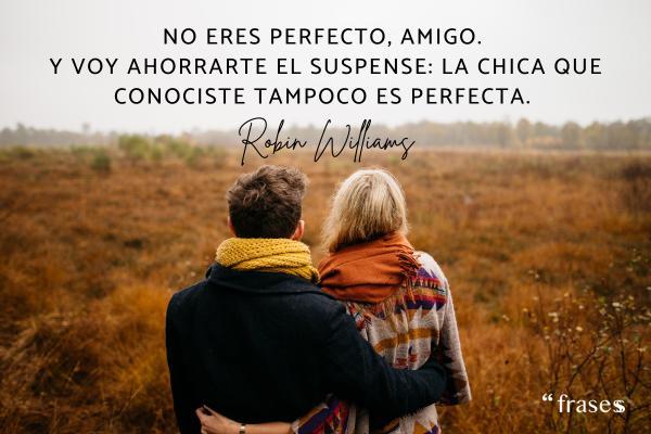 Frases de Robin Williams - No eres perfecto, amigo. Y voy ahorrarte el suspense: la chica que conociste tampoco es perfecta.