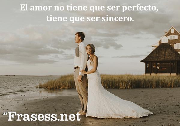 Frases de boda - El amor no tiene que ser perfecto, tiene que ser sincero.