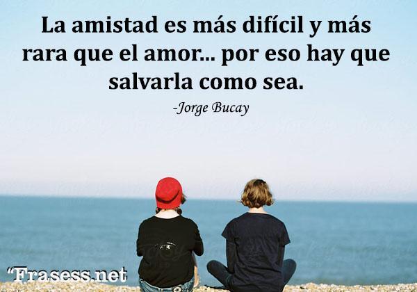 Frases de Jorge Bucay - La amistad es más difícil y más rara que el amor. Por eso hay que salvarla como sea.