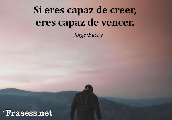 Frases de Jorge Bucay - Si eres capaz de creer, eres capaz de vencer.