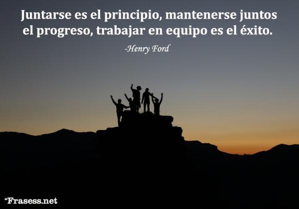 Frases de trabajo en equipo - Juntarse es el principio, mantenerse juntos el progreso, trabajar en equipo es el éxito.