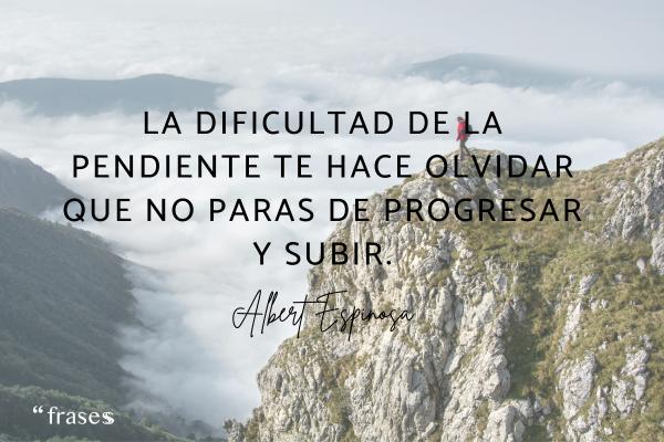 Frases de Albert Espinosa - La dificultad de la pendiente te hace olvidar que no paras de progresar y subir.