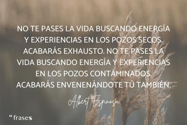 Frases de Albert Espinosa - No te pases la vida buscando energía y experiencias en los pozos secos. Acabarás exhausto. No te pases la vida buscando energía y experiencias en los pozos contaminados. Acabarás envenenándote tú también.