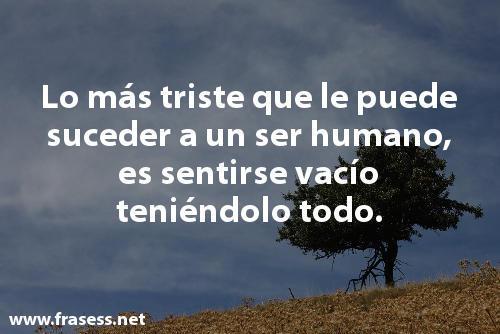 Frases depresivas - Lo más triste que le puede suceder al ser humano, es sentirse vacío teniéndolo todo.