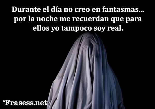 Frases de terror - Durante el día no creo en fantasmas... por la noche me recuerdan que para ellos yo tampoco soy real.