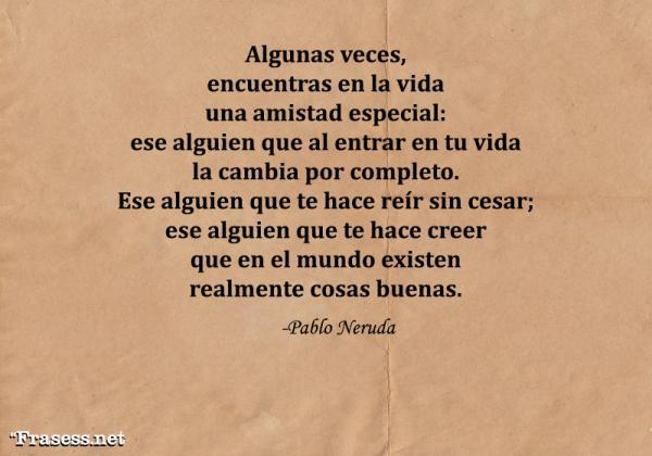 Poemas de Pablo Neruda - Algunas veces encuentras en la vida una amistad especial: ese alguien que al entrar en tu vida la cambia por completo. Ese alguien que te hace reír sin cesar; ese alguien que te hace creer que en el mundo existen realmente cosas buenas.