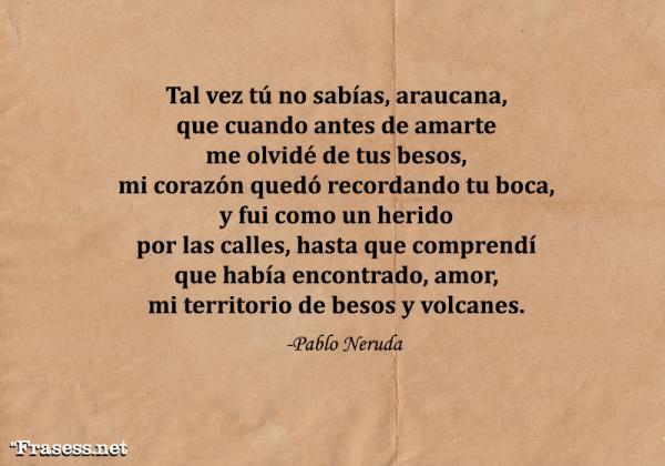 Poemas de Pablo Neruda - Tal vez tú no sabías, araucana, que cuando antes de amarte me olvidé de tus besos mi corazón quedó recordando tu boca, y fui como un herido por las calles hasta que comprendí que había encontrado, amor, mi territorio de besos y volcanes.