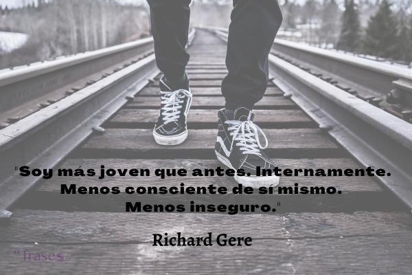 Frases de Richard Gere - Soy más joven que antes. Internamente. Menos consciente de sí mismo. Menos inseguro.