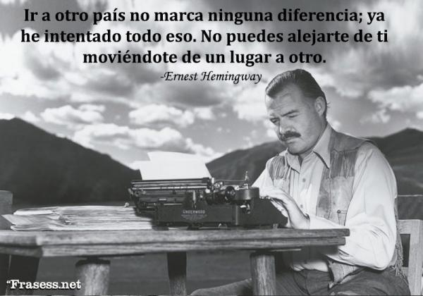 Frases de Ernest Hemingway - Ir a otro país no marca ninguna diferencia; ya he intentado todo eso. No puedes alejarte de ti moviéndote de un lugar a otro, no es posible.