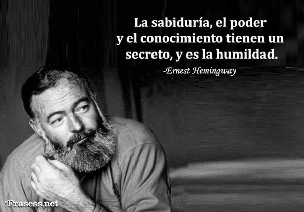 Frases de Ernest Hemingway - La sabiduría, el poder y el conocimiento tienen un secreto, y es la humildad.