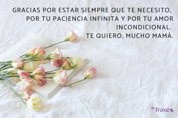 Frases para el Día de la Madre - Gracias por estar siempre que te necesito, por tu paciencia infinita y por tu amor incondicional. Te quiero, mucho mamá.