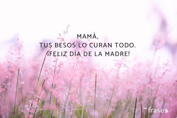 Frases para el Día de la Madre - Mamá, tus besos lo curan todo. Feliz Día de la Madre.