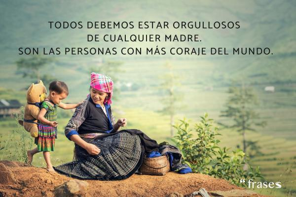 Frases para el Día de la Madre - Todos debemos estar orgullosos de cualquier madre. Son las personas con más coraje del mundo.
