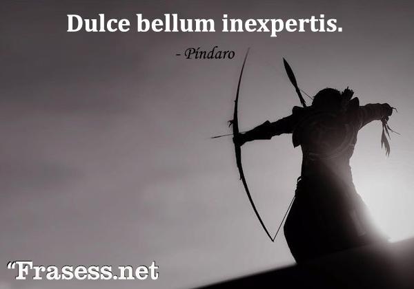 Frases de guerra - Dulce bellum inexpertis. (Dulce es la guerra para quienes no la han vivido).