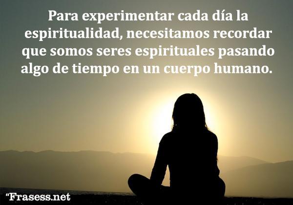Frases religiosas - Para experimentar cada día la espiritualidad, necesitamos recordar que somos seres espirituales pasando algo de tiempo en un cuerpo humano.