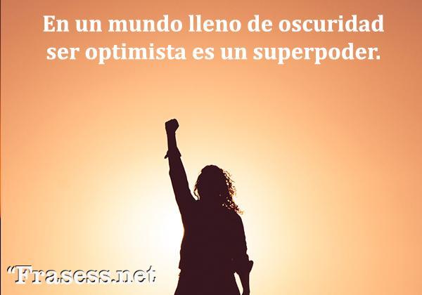 Frases de optimismo ante la vida - En un mundo lleno de oscuridad, ser optimista es un superpoder.