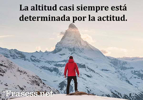 Frases de optimismo ante la vida - La altitud casi siempre está determinada por la actitud.