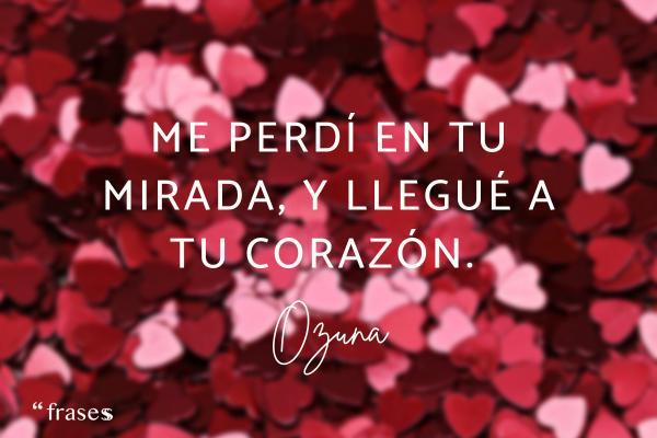 Frases de Ozuna - Me perdí en tu mirada y llegué a tu corazón.