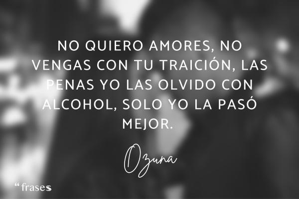 Frases de Ozuna - No quiero amores, no vengas con tu traición, las penas yo las olvido con alcohol, solo yo la pasó mejor.