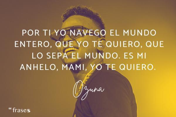 Frases de Ozuna - Por ti yo navego el mundo entero, que yo te quiero, que lo sepa el mundo. Es mi anhelo, mami, yo te quiero.