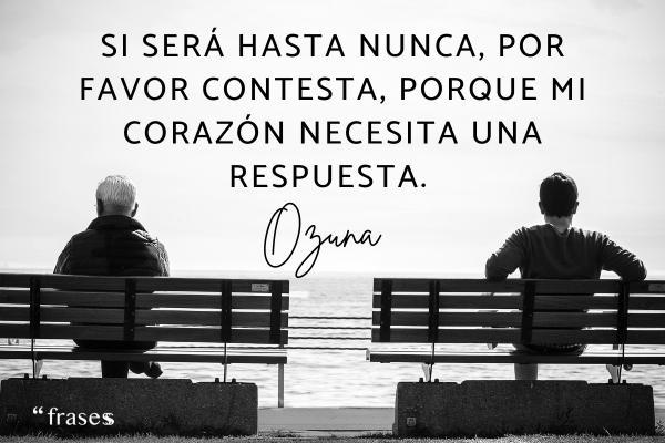 Frases de Ozuna - Si será hasta nunca, por favor contesta porque mi corazón necesita una respuesta.