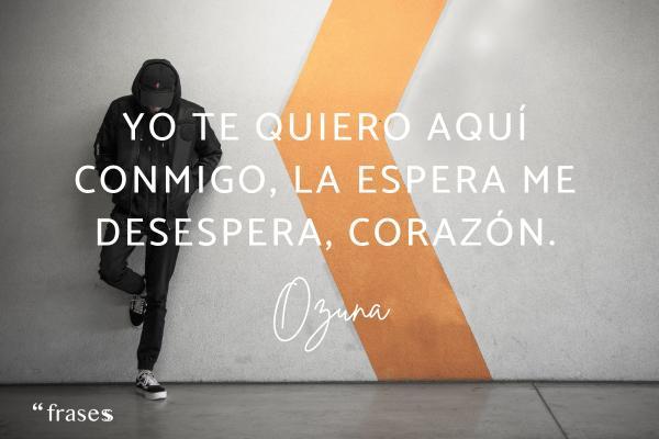 Frases de Ozuna - Yo te quiero aquí conmigo, la espera me desespera, corazón.