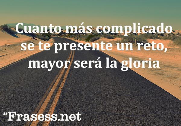 Frases de la vida cortas para reflexionar - Cuanto más complicado se te presente un reto, mayor será la gloria.