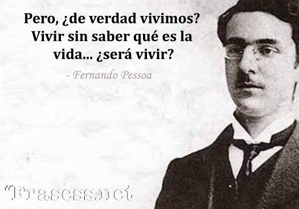 Frases de Fernando Pessoa - Pero, ¿de verdad vivimos? Vivir sin saber qué es la vida... ¿será vivir?