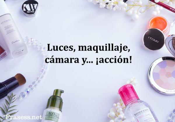 Frases de maquillaje - Luces, maquillaje, cámara, acción.