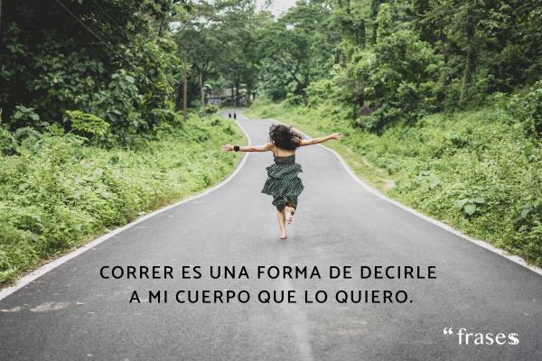 Frases de running - Correr es una forma de decirle a mi cuerpo que le quiero.