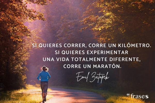Frases de running - Si quieres correr, corre un kilómetro. Si quieres experimentar una vida totalmente diferente, corre un maratón.