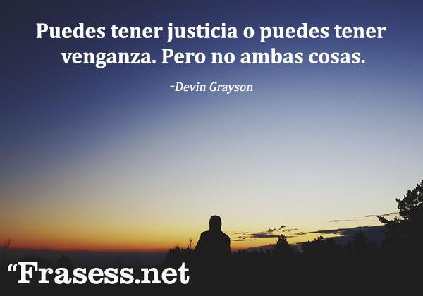 Frases sobre el karma - Puedes tener justicia o puedes tener venganza. Pero no ambas cosas.