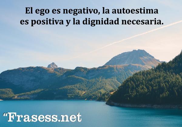 Frases de dignidad - El ego es negativo, la autoestima es positiva y la dignidad necesaria.