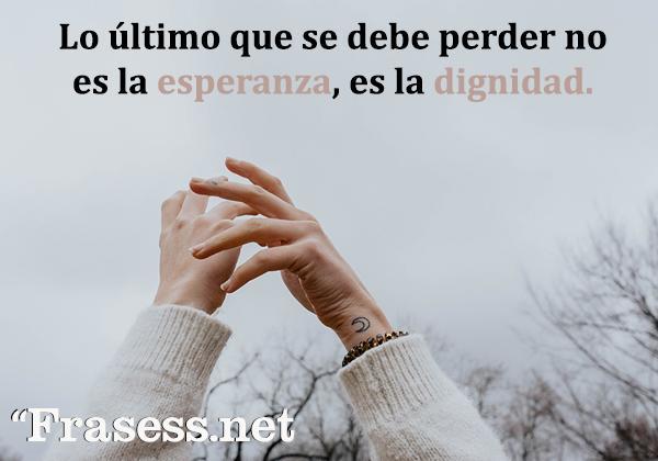 Frases de dignidad - Lo último que se debe perder no es la esperanza, es la dignidad.