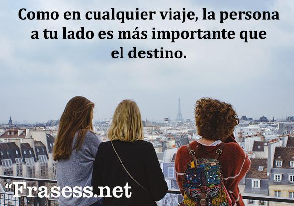 Frases de aventuras - Como en cualquier viaje, la persona a tu lado es más importante que el destino.