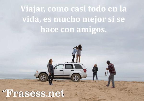 Frases de aventuras - Viajar, como casi todo en la vida, es mucho mejor si se hace con amigos.