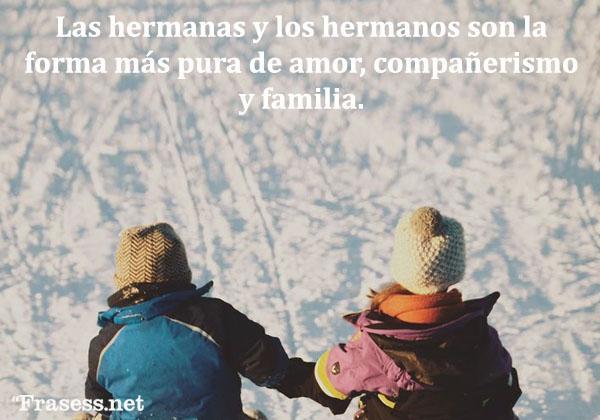 Frases de hermanos - Las hermanas y los hermanos son la forma más pura de amor, compañerismo y familia.