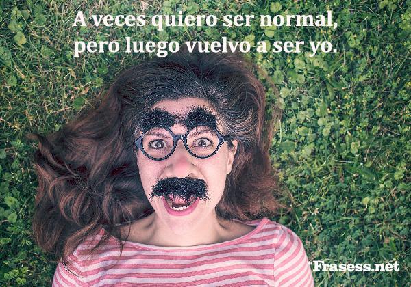 Frases absurdas - A veces quiero ser normal, pero luego vuelvo a ser yo.