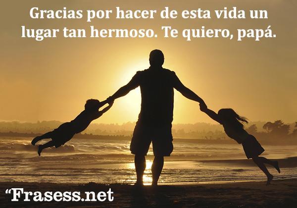 Frases del Día del Padre - Gracias por hacer de esta vida un lugar tan hermoso. Te quiero, papá.