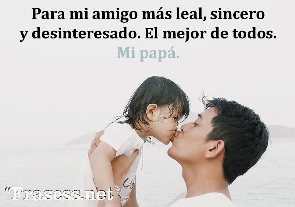 Frases del Día del Padre - Para mi amigo más leal, sincero y desinteresado. El mejor de todos. Mi papá.